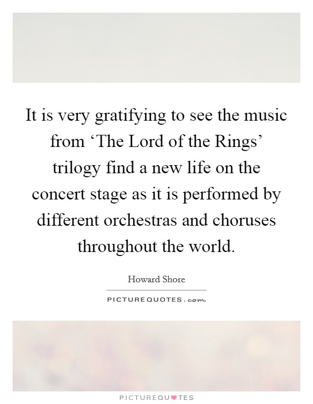 It is very gratifying to see the music from 'The Lord of the Rings' trilogy find a new life on the concert stage as it is performed by different orchestras and choruses throughout the world Picture Quote #1