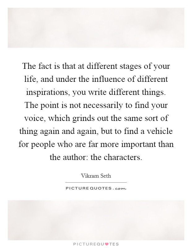 The fact is that at different stages of your life, and under the influence of different inspirations, you write different things. The point is not necessarily to find your voice, which grinds out the same sort of thing again and again, but to find a vehicle for people who are far more important than the author: the characters Picture Quote #1