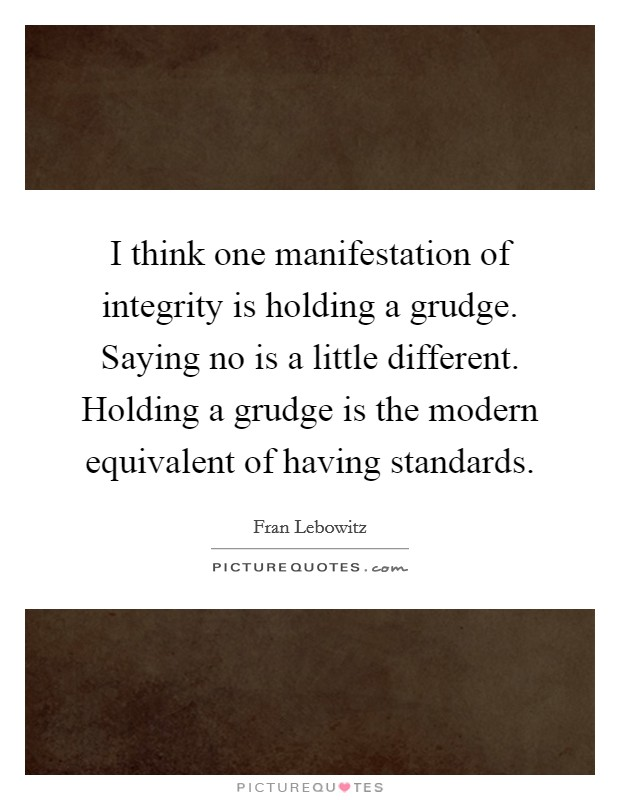 I think one manifestation of integrity is holding a grudge. Saying no is a little different. Holding a grudge is the modern equivalent of having standards Picture Quote #1