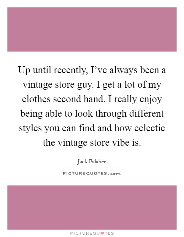 Up until recently, I've always been a vintage store guy. I get a lot of my clothes second hand. I really enjoy being able to look through different styles you can find and how eclectic the vintage store vibe is Picture Quote #1