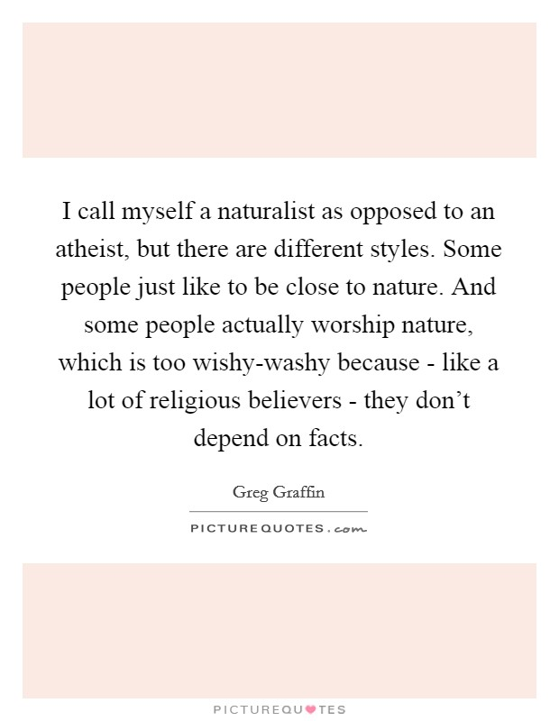 I call myself a naturalist as opposed to an atheist, but there are different styles. Some people just like to be close to nature. And some people actually worship nature, which is too wishy-washy because - like a lot of religious believers - they don't depend on facts Picture Quote #1