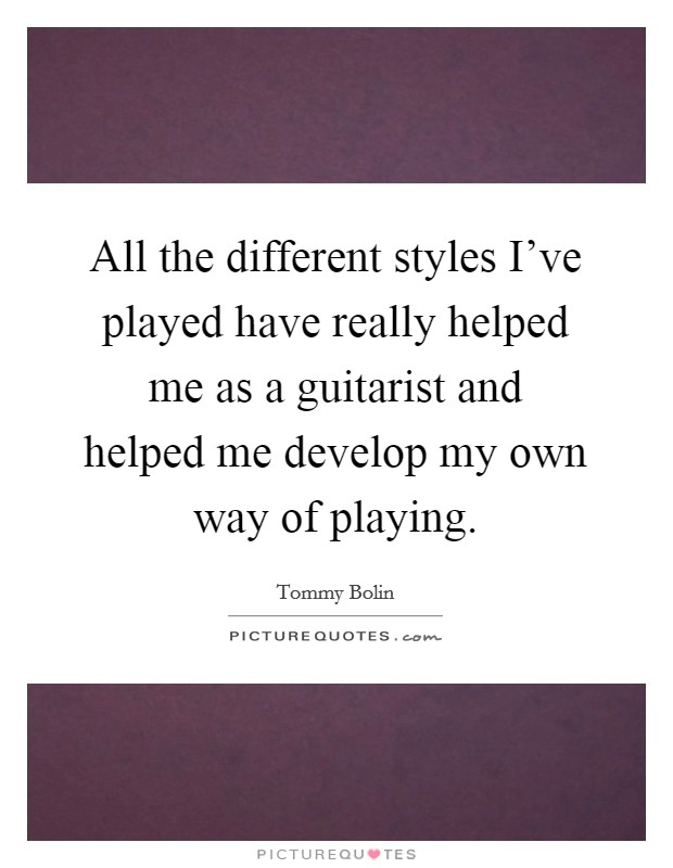All the different styles I've played have really helped me as a guitarist and helped me develop my own way of playing Picture Quote #1