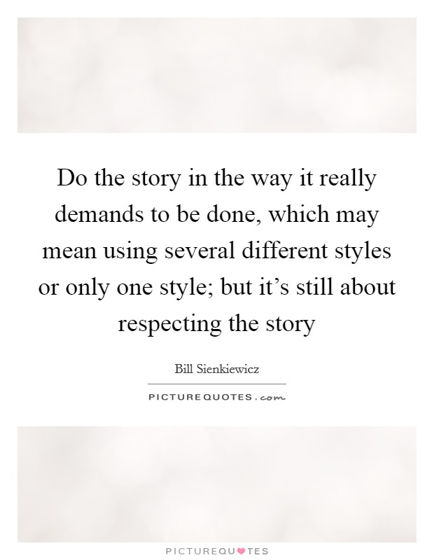 Do the story in the way it really demands to be done, which may mean using several different styles or only one style; but it's still about respecting the story Picture Quote #1