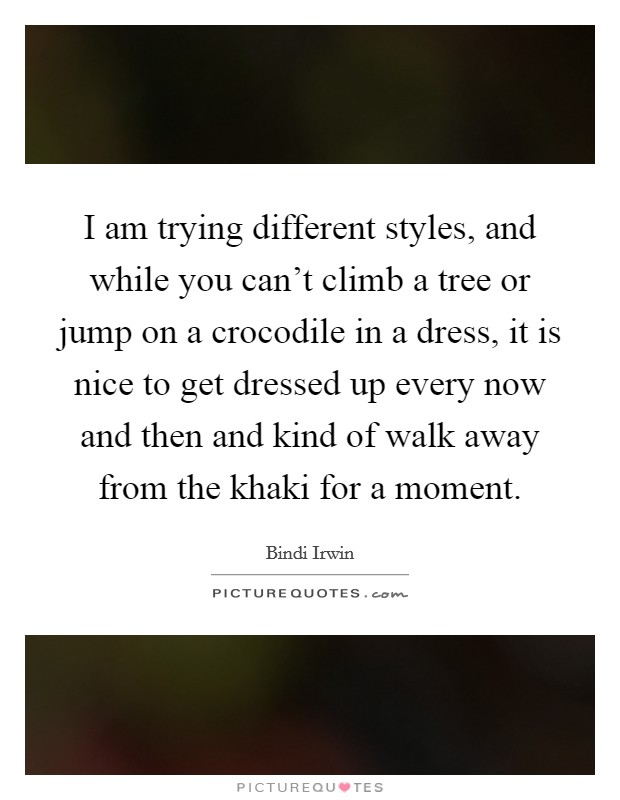 I am trying different styles, and while you can't climb a tree or jump on a crocodile in a dress, it is nice to get dressed up every now and then and kind of walk away from the khaki for a moment Picture Quote #1