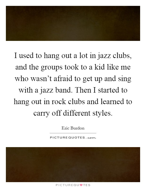 I used to hang out a lot in jazz clubs, and the groups took to a kid like me who wasn't afraid to get up and sing with a jazz band. Then I started to hang out in rock clubs and learned to carry off different styles Picture Quote #1