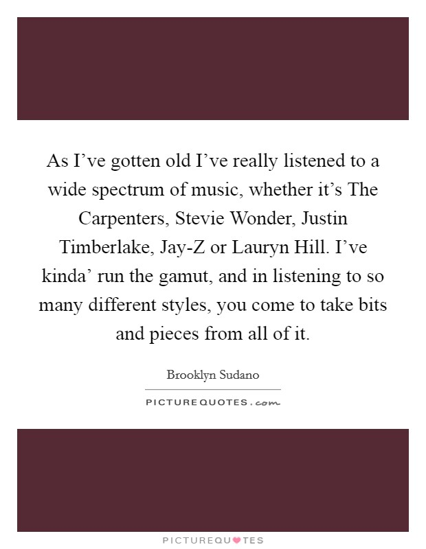 As I've gotten old I've really listened to a wide spectrum of music, whether it's The Carpenters, Stevie Wonder, Justin Timberlake, Jay-Z or Lauryn Hill. I've kinda' run the gamut, and in listening to so many different styles, you come to take bits and pieces from all of it Picture Quote #1