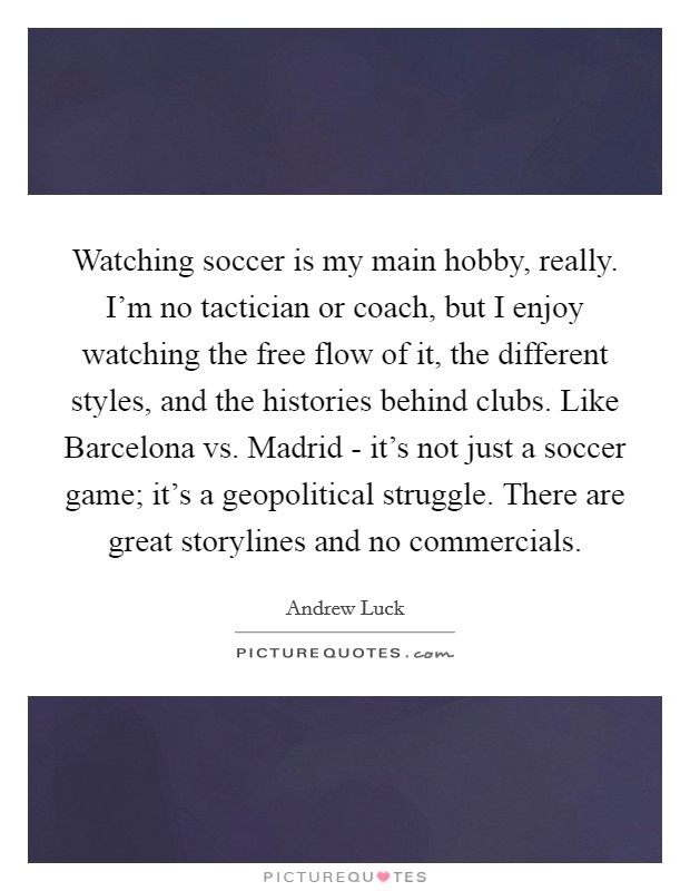 Watching soccer is my main hobby, really. I'm no tactician or coach, but I enjoy watching the free flow of it, the different styles, and the histories behind clubs. Like Barcelona vs. Madrid - it's not just a soccer game; it's a geopolitical struggle. There are great storylines and no commercials Picture Quote #1