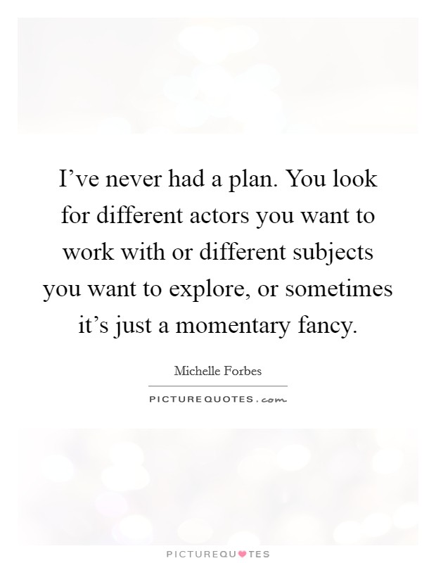 I've never had a plan. You look for different actors you want to work with or different subjects you want to explore, or sometimes it's just a momentary fancy Picture Quote #1