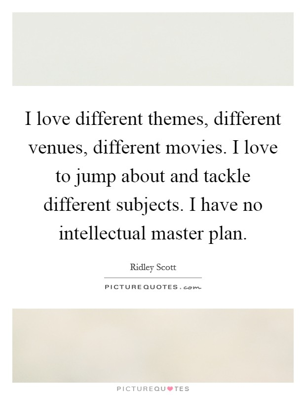 I love different themes, different venues, different movies. I love to jump about and tackle different subjects. I have no intellectual master plan Picture Quote #1