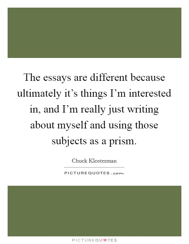 The essays are different because ultimately it's things I'm interested in, and I'm really just writing about myself and using those subjects as a prism Picture Quote #1