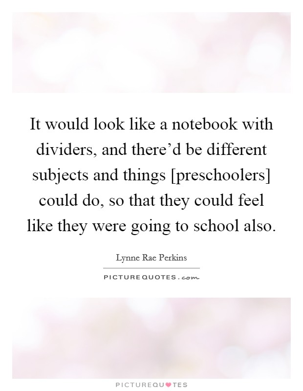 It would look like a notebook with dividers, and there'd be different subjects and things [preschoolers] could do, so that they could feel like they were going to school also Picture Quote #1
