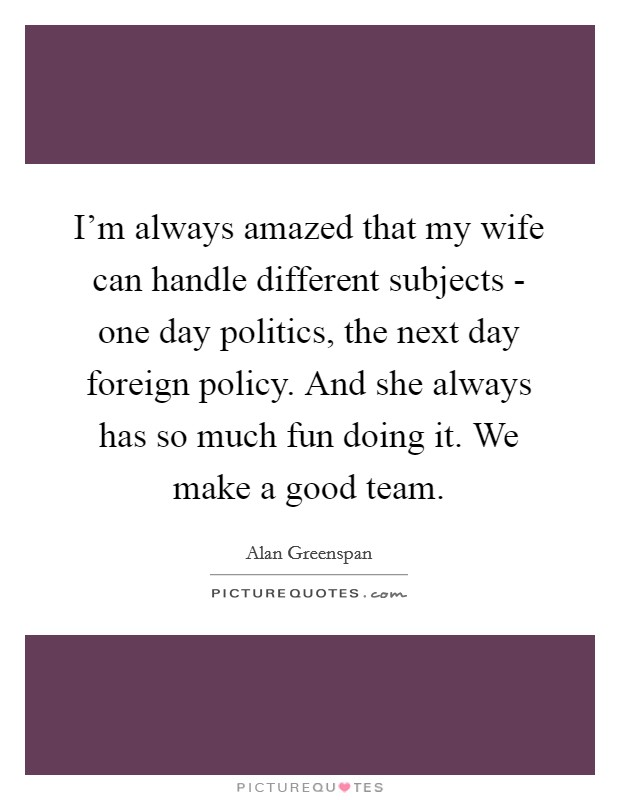 I'm always amazed that my wife can handle different subjects - one day politics, the next day foreign policy. And she always has so much fun doing it. We make a good team Picture Quote #1