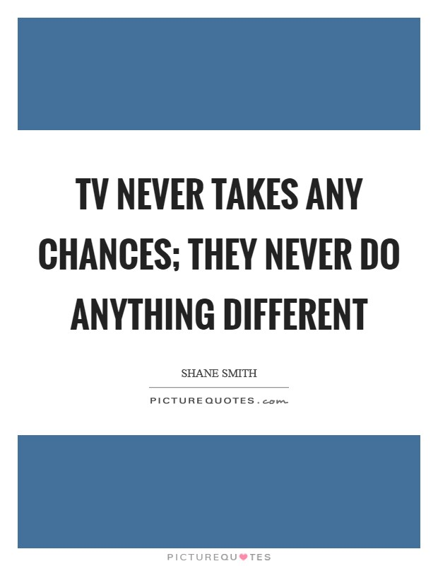 TV never takes any chances; they never do anything different Picture Quote #1