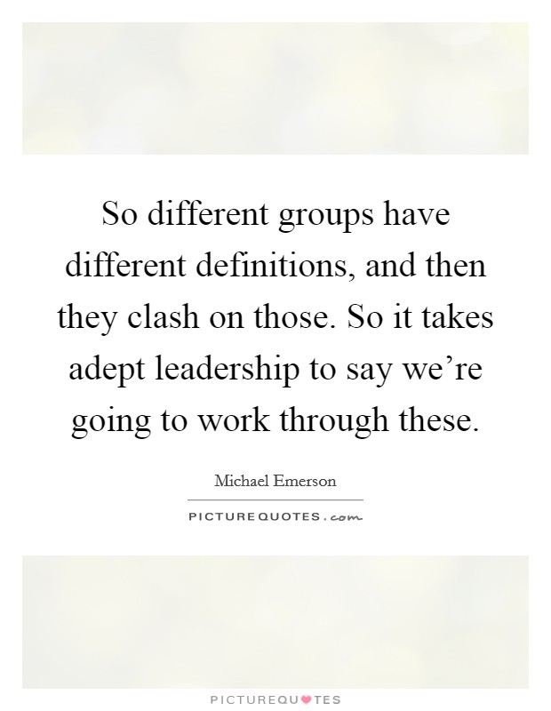 So different groups have different definitions, and then they clash on those. So it takes adept leadership to say we're going to work through these Picture Quote #1
