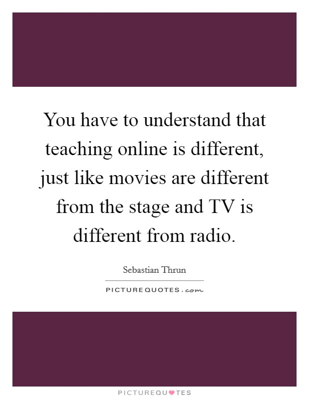 You have to understand that teaching online is different, just like movies are different from the stage and TV is different from radio Picture Quote #1