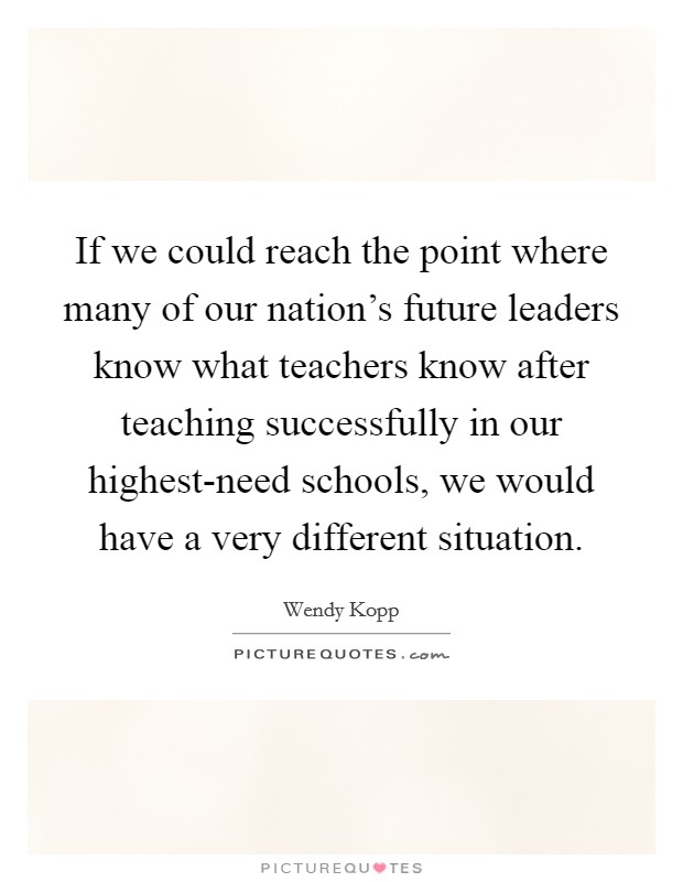 If we could reach the point where many of our nation's future leaders know what teachers know after teaching successfully in our highest-need schools, we would have a very different situation Picture Quote #1