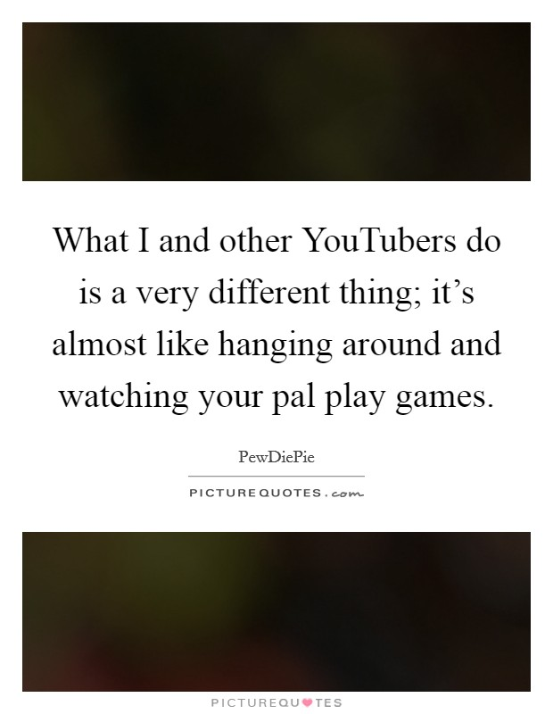 What I and other YouTubers do is a very different thing; it's almost like hanging around and watching your pal play games. Picture Quote #1