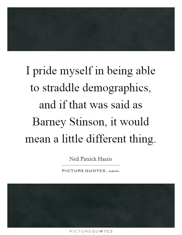 I pride myself in being able to straddle demographics, and if that was said as Barney Stinson, it would mean a little different thing Picture Quote #1