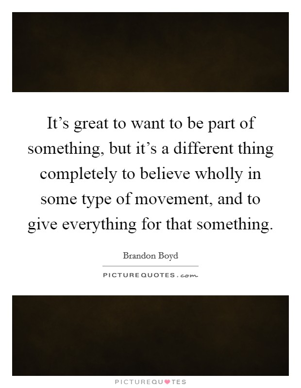 It's great to want to be part of something, but it's a different thing completely to believe wholly in some type of movement, and to give everything for that something Picture Quote #1