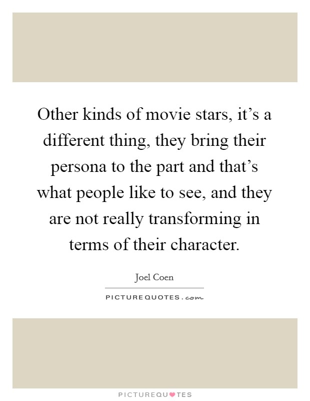 Other kinds of movie stars, it's a different thing, they bring their persona to the part and that's what people like to see, and they are not really transforming in terms of their character Picture Quote #1