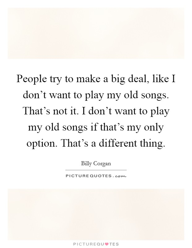 People try to make a big deal, like I don't want to play my old songs. That's not it. I don't want to play my old songs if that's my only option. That's a different thing Picture Quote #1