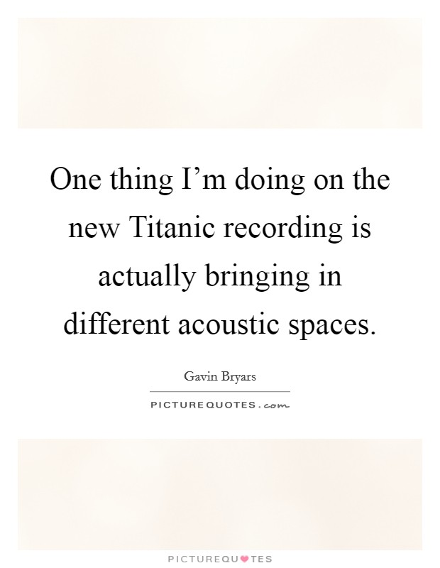 One thing I'm doing on the new Titanic recording is actually bringing in different acoustic spaces Picture Quote #1