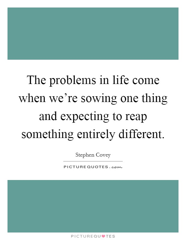 The problems in life come when we're sowing one thing and expecting to reap something entirely different Picture Quote #1