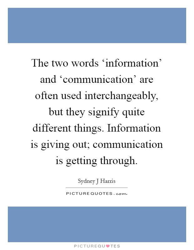 The two words 'information' and 'communication' are often used interchangeably, but they signify quite different things. Information is giving out; communication is getting through Picture Quote #1