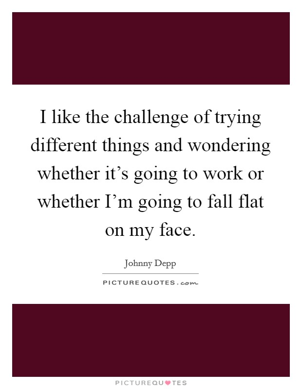 I like the challenge of trying different things and wondering whether it's going to work or whether I'm going to fall flat on my face Picture Quote #1