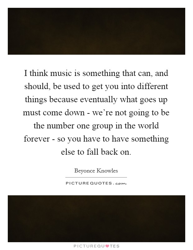 I think music is something that can, and should, be used to get you into different things because eventually what goes up must come down - we're not going to be the number one group in the world forever - so you have to have something else to fall back on Picture Quote #1