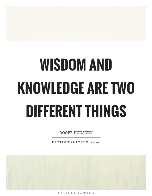 Wisdom and knowledge are two different things Picture Quote #1