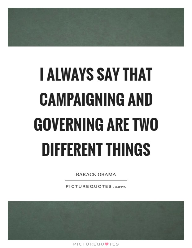 I always say that campaigning and governing are two different things Picture Quote #1