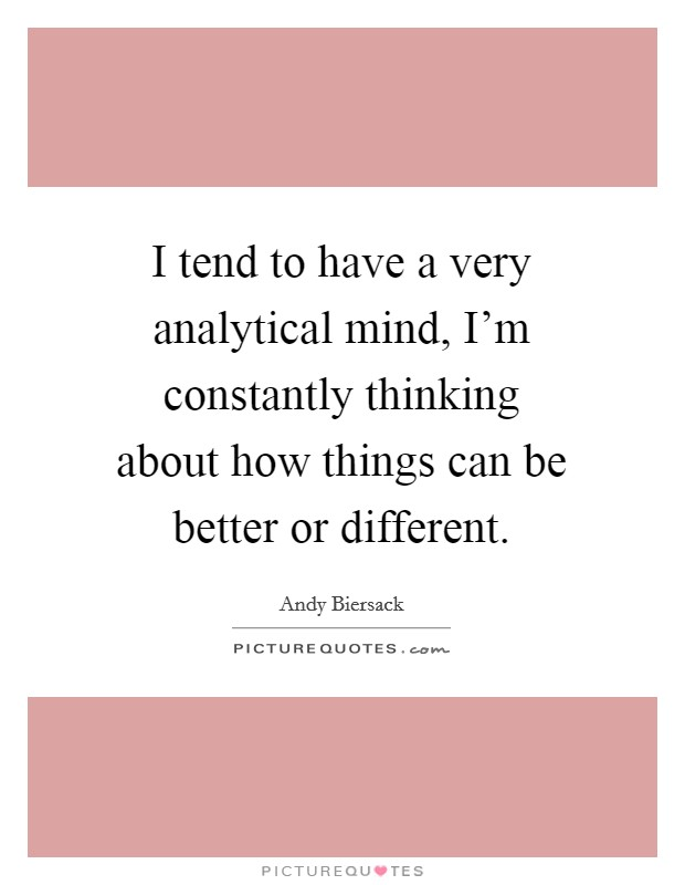 I tend to have a very analytical mind, I'm constantly thinking about how things can be better or different Picture Quote #1