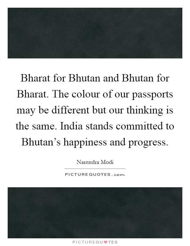 Bharat for Bhutan and Bhutan for Bharat. The colour of our passports may be different but our thinking is the same. India stands committed to Bhutan's happiness and progress Picture Quote #1