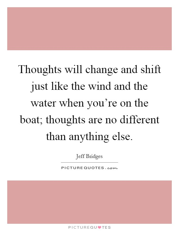 Thoughts will change and shift just like the wind and the water when you're on the boat; thoughts are no different than anything else Picture Quote #1