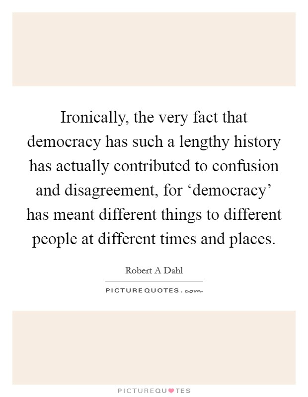Ironically, the very fact that democracy has such a lengthy history has actually contributed to confusion and disagreement, for 'democracy' has meant different things to different people at different times and places Picture Quote #1