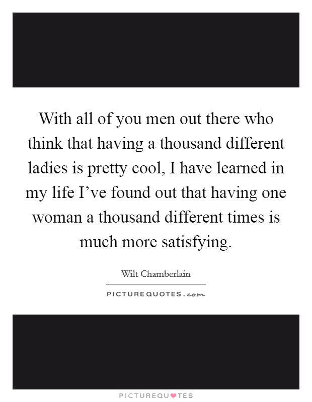With all of you men out there who think that having a thousand different ladies is pretty cool, I have learned in my life I've found out that having one woman a thousand different times is much more satisfying Picture Quote #1