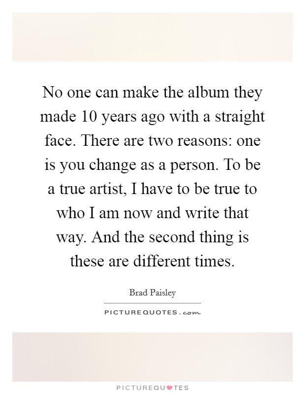 No one can make the album they made 10 years ago with a straight face. There are two reasons: one is you change as a person. To be a true artist, I have to be true to who I am now and write that way. And the second thing is these are different times Picture Quote #1
