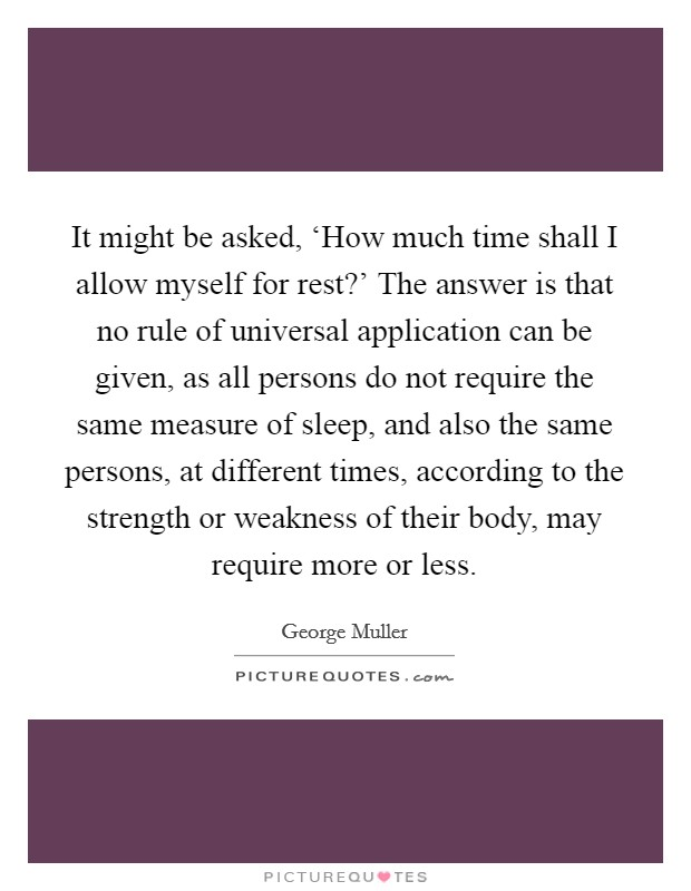 It might be asked, 'How much time shall I allow myself for rest?' The answer is that no rule of universal application can be given, as all persons do not require the same measure of sleep, and also the same persons, at different times, according to the strength or weakness of their body, may require more or less Picture Quote #1