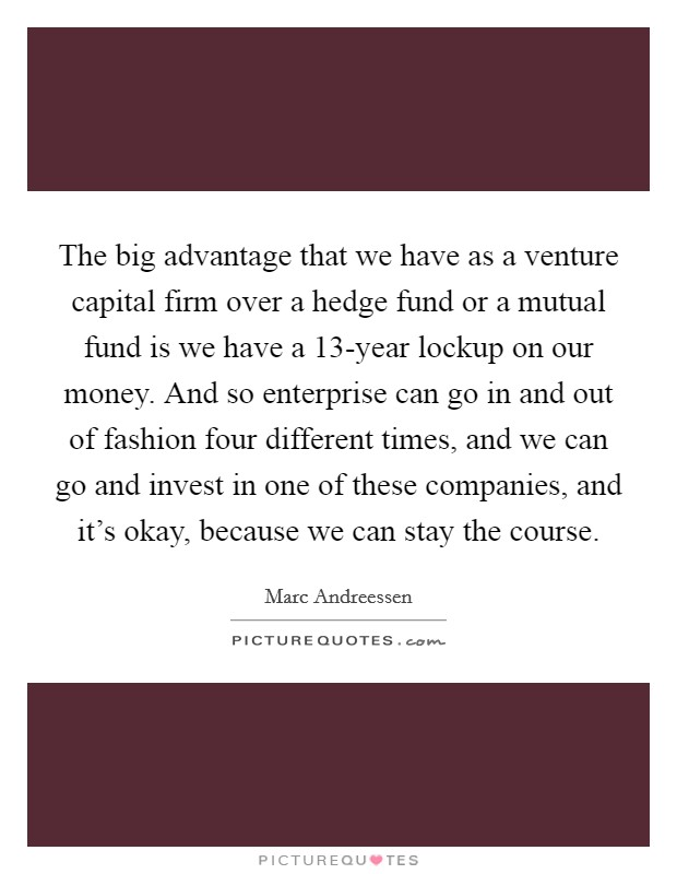 The big advantage that we have as a venture capital firm over a hedge fund or a mutual fund is we have a 13-year lockup on our money. And so enterprise can go in and out of fashion four different times, and we can go and invest in one of these companies, and it's okay, because we can stay the course Picture Quote #1