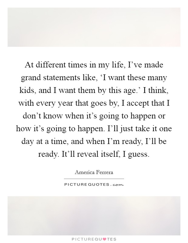 At different times in my life, I've made grand statements like, 'I want these many kids, and I want them by this age.' I think, with every year that goes by, I accept that I don't know when it's going to happen or how it's going to happen. I'll just take it one day at a time, and when I'm ready, I'll be ready. It'll reveal itself, I guess Picture Quote #1