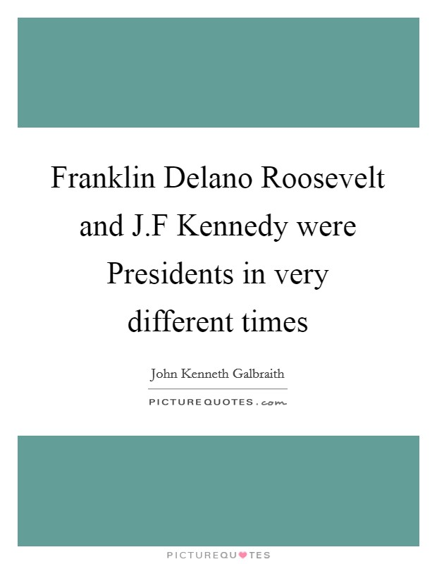 Franklin Delano Roosevelt and J.F Kennedy were Presidents in very different times Picture Quote #1