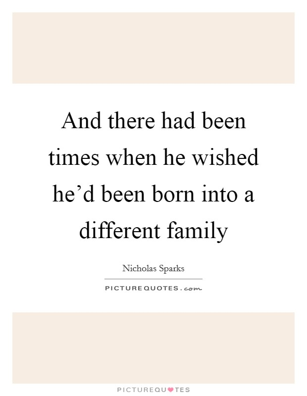 And there had been times when he wished he'd been born into a different family Picture Quote #1
