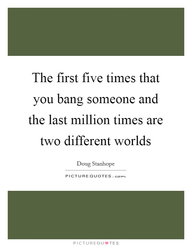 The first five times that you bang someone and the last million times are two different worlds Picture Quote #1