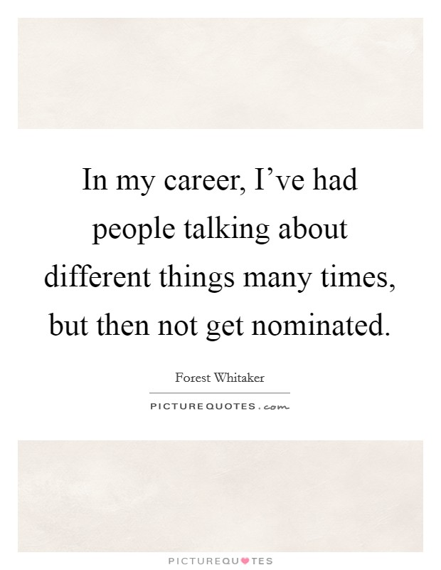 In my career, I've had people talking about different things many times, but then not get nominated. Picture Quote #1