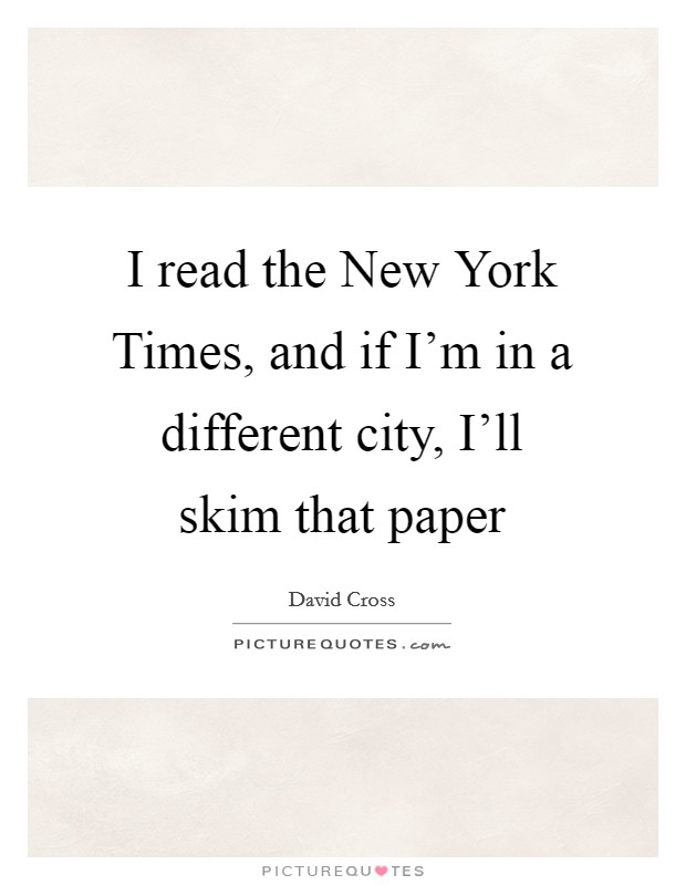 I read the New York Times, and if I'm in a different city, I'll skim that paper Picture Quote #1