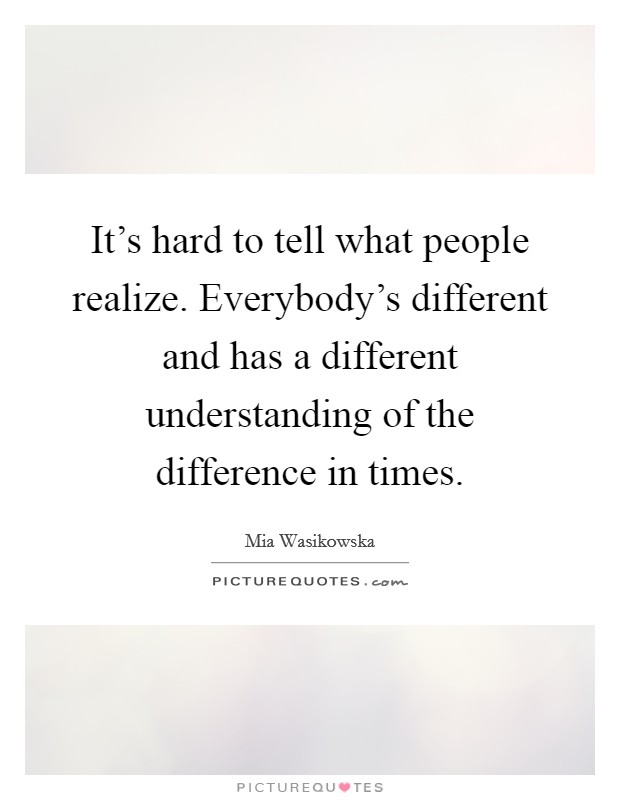 It's hard to tell what people realize. Everybody's different and has a different understanding of the difference in times Picture Quote #1
