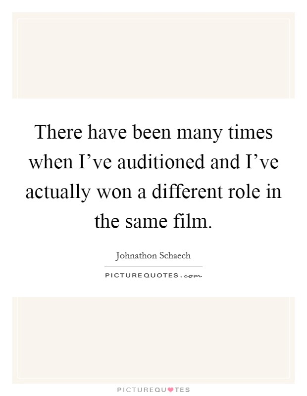 There have been many times when I've auditioned and I've actually won a different role in the same film Picture Quote #1