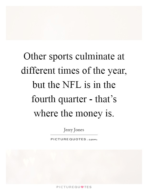 Other sports culminate at different times of the year, but the NFL is in the fourth quarter - that's where the money is Picture Quote #1
