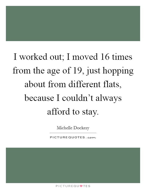 I worked out; I moved 16 times from the age of 19, just hopping about from different flats, because I couldn't always afford to stay Picture Quote #1